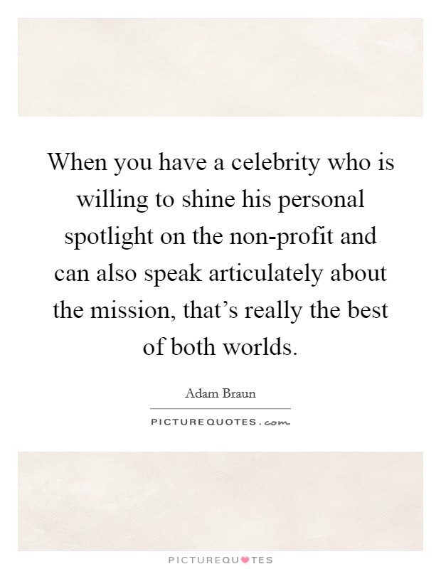 When you have a celebrity who is willing to shine his personal spotlight on the non-profit and can also speak articulately about the mission, that's really the best of both worlds Picture Quote #1