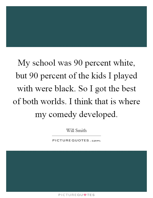 My school was 90 percent white, but 90 percent of the kids I played with were black. So I got the best of both worlds. I think that is where my comedy developed Picture Quote #1