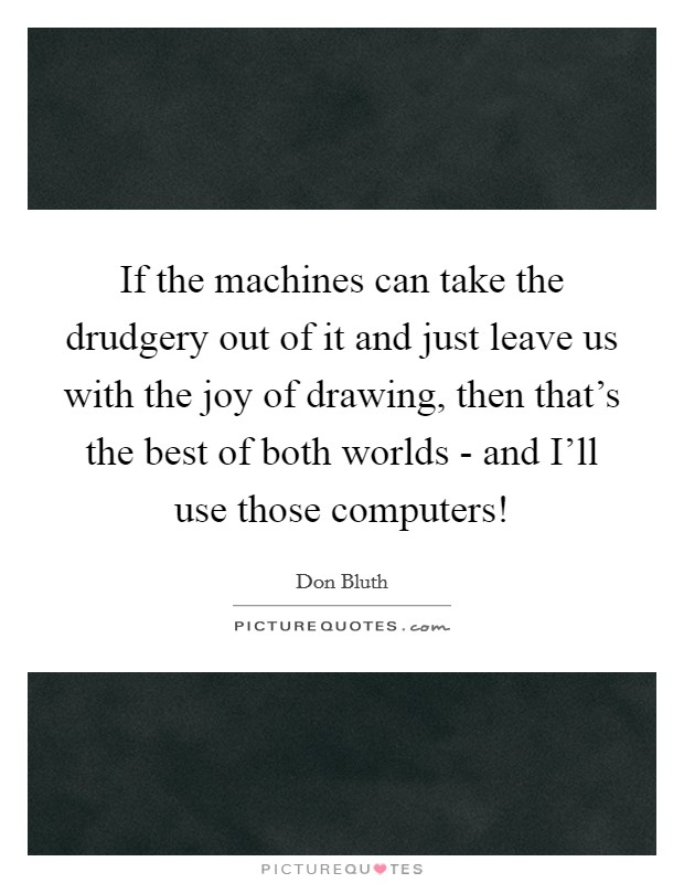 If the machines can take the drudgery out of it and just leave us with the joy of drawing, then that's the best of both worlds - and I'll use those computers! Picture Quote #1