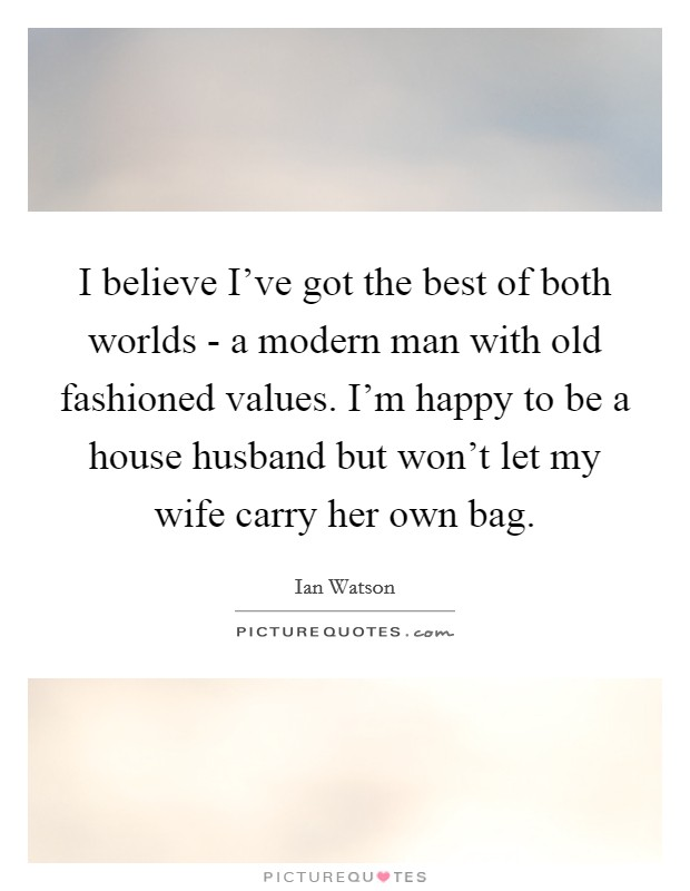 I believe I've got the best of both worlds - a modern man with old fashioned values. I'm happy to be a house husband but won't let my wife carry her own bag Picture Quote #1