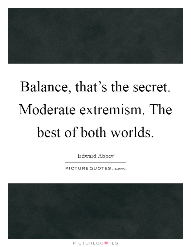 Balance, that's the secret. Moderate extremism. The best of both worlds Picture Quote #1