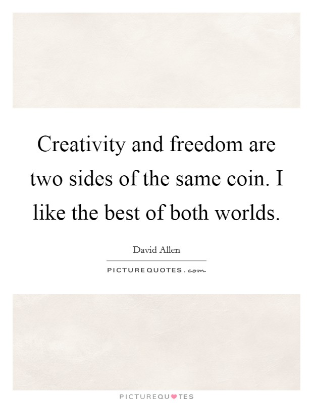Creativity and freedom are two sides of the same coin. I like the best of both worlds Picture Quote #1
