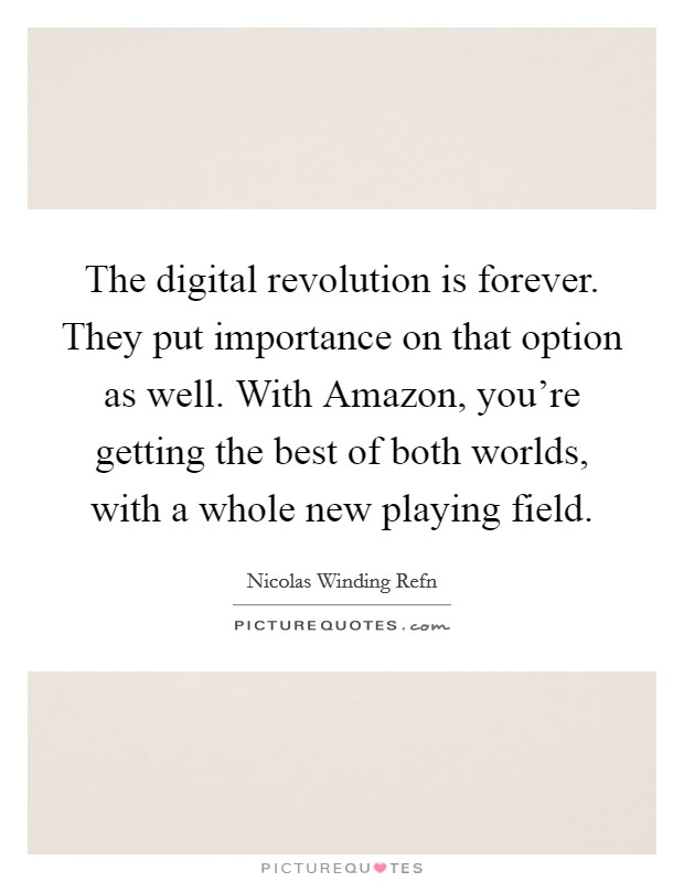 The digital revolution is forever. They put importance on that option as well. With Amazon, you're getting the best of both worlds, with a whole new playing field Picture Quote #1
