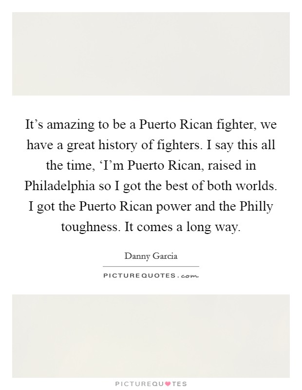 It's amazing to be a Puerto Rican fighter, we have a great history of fighters. I say this all the time, 'I'm Puerto Rican, raised in Philadelphia so I got the best of both worlds. I got the Puerto Rican power and the Philly toughness. It comes a long way Picture Quote #1