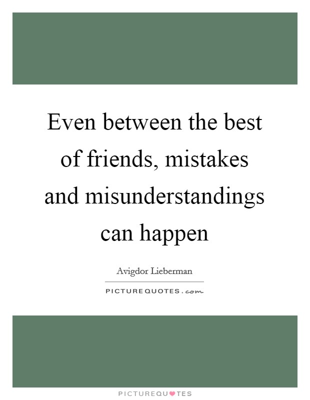 Even between the best of friends, mistakes and misunderstandings can happen Picture Quote #1