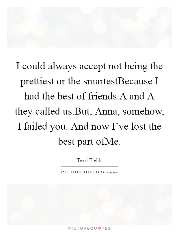 I could always accept not being the prettiest or the smartestBecause I had the best of friends.A and A they called us.But, Anna, somehow, I failed you. And now I've lost the best part ofMe. Picture Quote #1