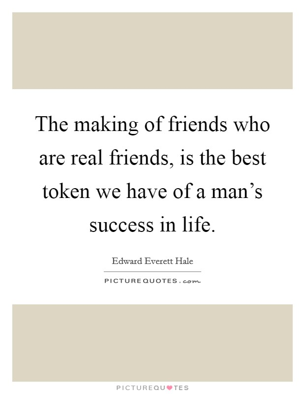 The making of friends who are real friends, is the best token we have of a man's success in life Picture Quote #1