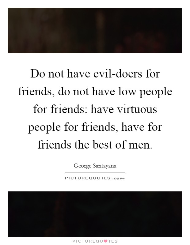 Do not have evil-doers for friends, do not have low people for friends: have virtuous people for friends, have for friends the best of men Picture Quote #1
