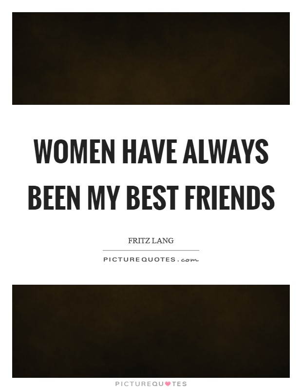Women have always been my best friends Picture Quote #1