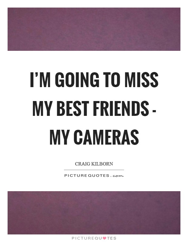 I'm going to miss my best friends - my cameras Picture Quote #1