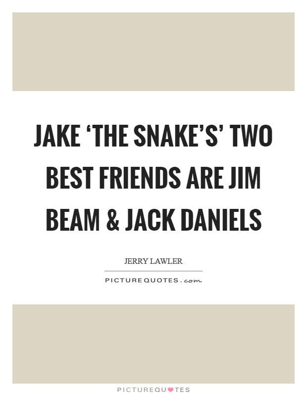 Jake 'The Snake's' two best friends are Jim Beam and Jack Daniels Picture Quote #1