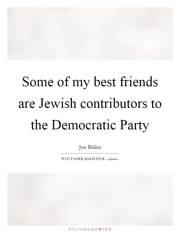 Some of my best friends are Jewish contributors to the Democratic Party Picture Quote #1