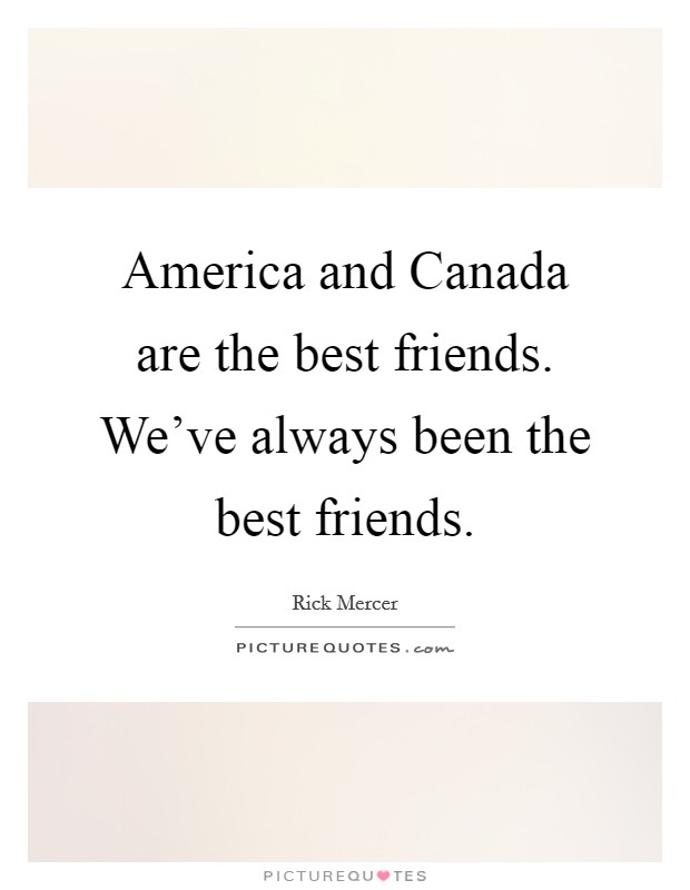 America and Canada are the best friends. We've always been the best friends Picture Quote #1