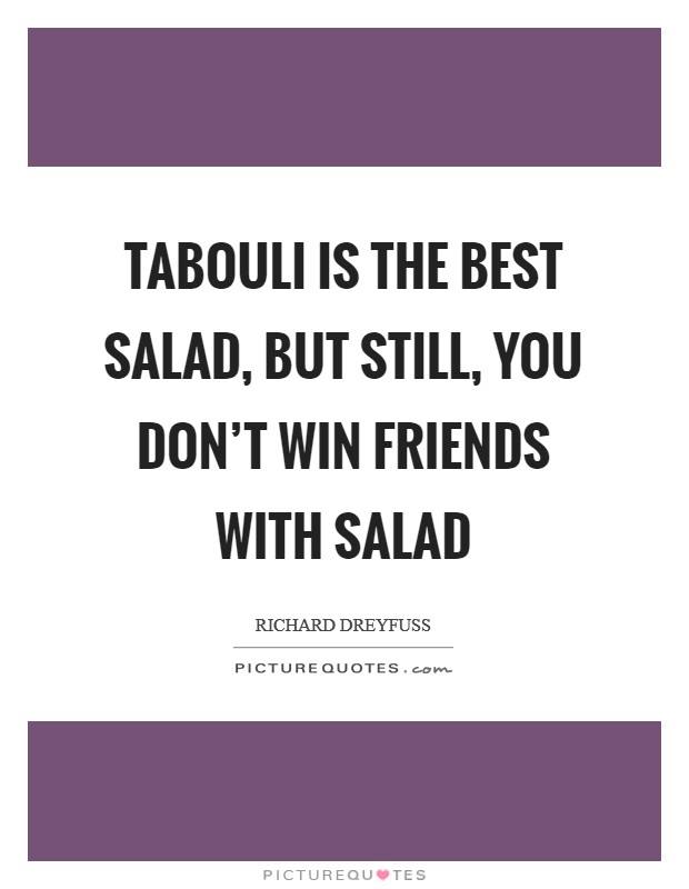 Tabouli is the best salad, but still, you don't win friends with salad Picture Quote #1