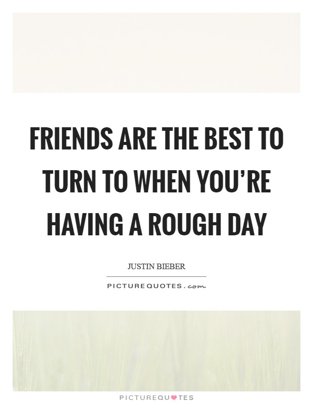 Friends are the best to turn to when you're having a rough day Picture Quote #1