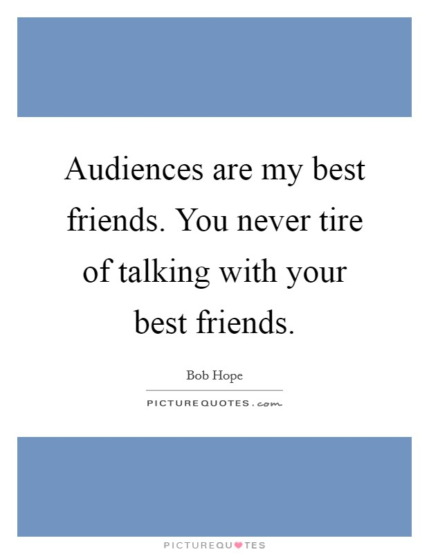 Audiences are my best friends. You never tire of talking with your best friends Picture Quote #1