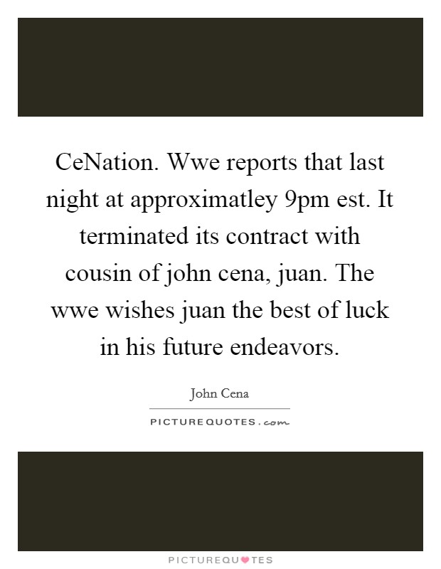 CeNation. Wwe reports that last night at approximatley 9pm est. It terminated its contract with cousin of john cena, juan. The wwe wishes juan the best of luck in his future endeavors Picture Quote #1