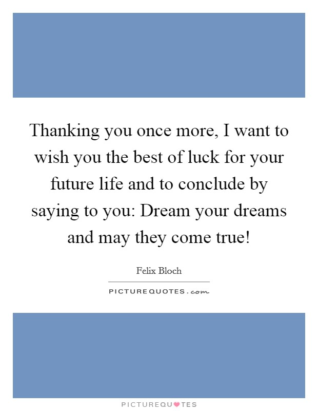 Thanking you once more, I want to wish you the best of luck for your future life and to conclude by saying to you: Dream your dreams and may they come true! Picture Quote #1
