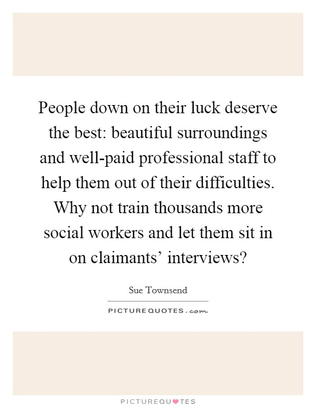 People down on their luck deserve the best: beautiful surroundings and well-paid professional staff to help them out of their difficulties. Why not train thousands more social workers and let them sit in on claimants' interviews? Picture Quote #1