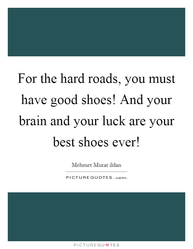 For the hard roads, you must have good shoes! And your brain and your luck are your best shoes ever! Picture Quote #1