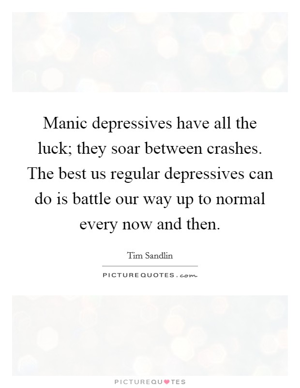 Manic depressives have all the luck; they soar between crashes. The best us regular depressives can do is battle our way up to normal every now and then Picture Quote #1