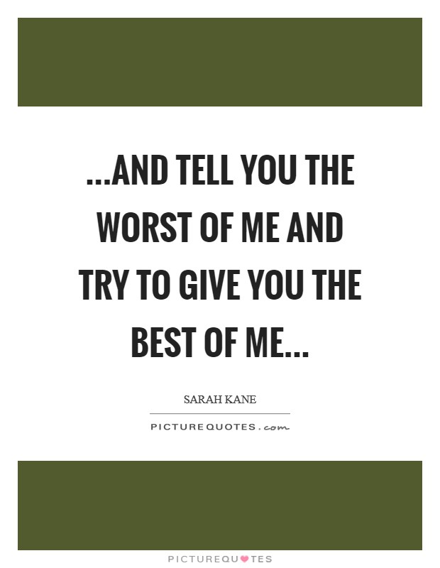 ...and tell you the worst of me and try to give you the best of me Picture Quote #1