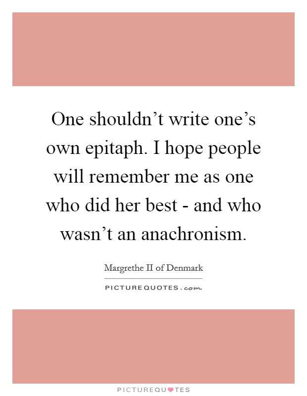 One shouldn't write one's own epitaph. I hope people will remember me as one who did her best - and who wasn't an anachronism Picture Quote #1
