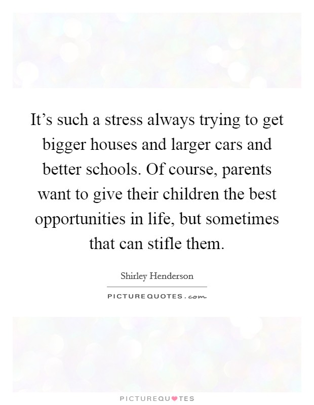 It's such a stress always trying to get bigger houses and larger cars and better schools. Of course, parents want to give their children the best opportunities in life, but sometimes that can stifle them Picture Quote #1
