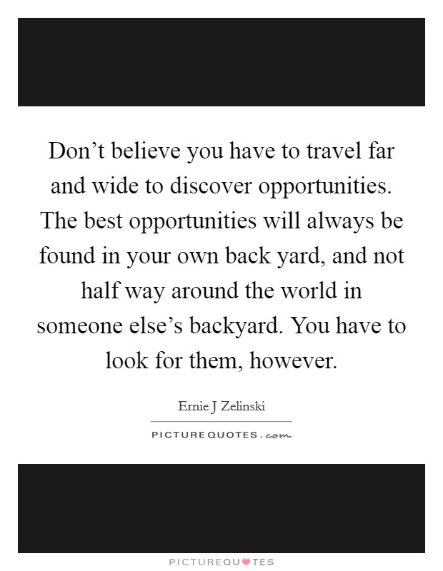 Don't believe you have to travel far and wide to discover opportunities. The best opportunities will always be found in your own back yard, and not half way around the world in someone else's backyard. You have to look for them, however Picture Quote #1