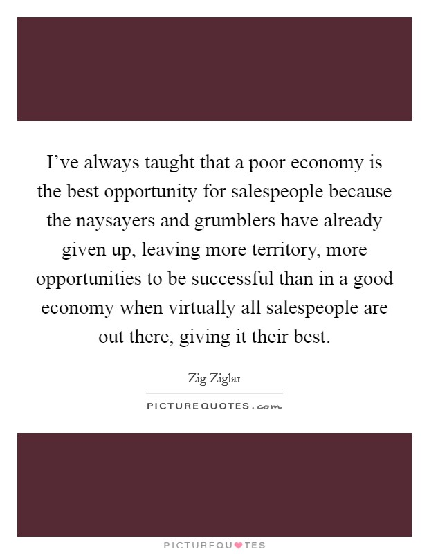 I've always taught that a poor economy is the best opportunity for salespeople because the naysayers and grumblers have already given up, leaving more territory, more opportunities to be successful than in a good economy when virtually all salespeople are out there, giving it their best Picture Quote #1