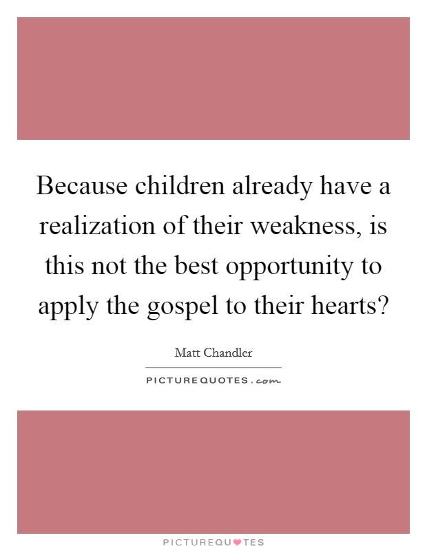 Because children already have a realization of their weakness, is this not the best opportunity to apply the gospel to their hearts? Picture Quote #1