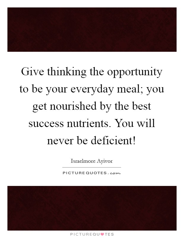 Give thinking the opportunity to be your everyday meal; you get nourished by the best success nutrients. You will never be deficient! Picture Quote #1