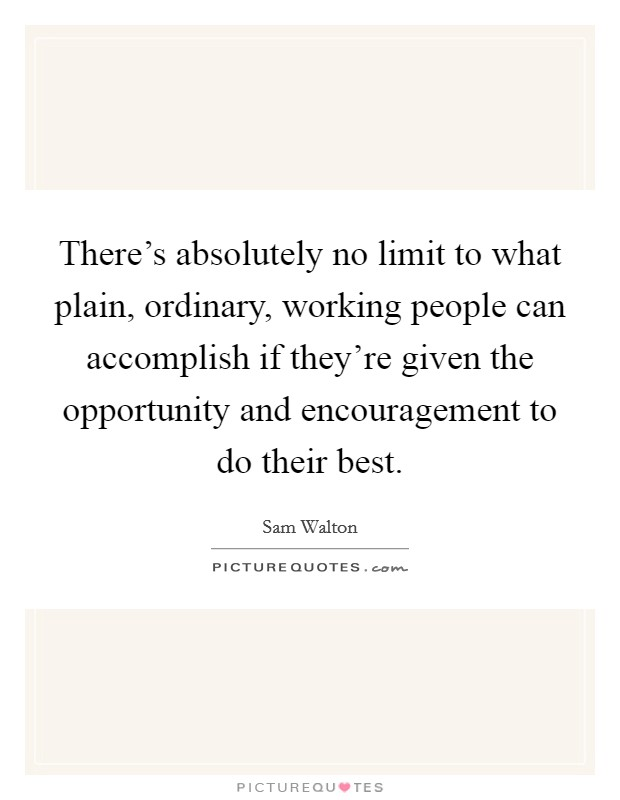 There's absolutely no limit to what plain, ordinary, working people can accomplish if they're given the opportunity and encouragement to do their best Picture Quote #1