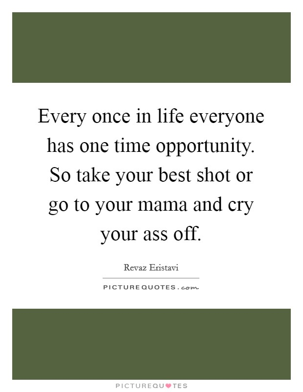 Every once in life everyone has one time opportunity. So take your best shot or go to your mama and cry your ass off Picture Quote #1