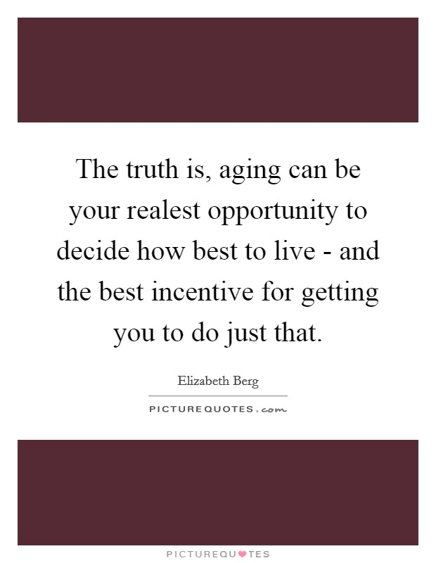 The truth is, aging can be your realest opportunity to decide how best to live - and the best incentive for getting you to do just that Picture Quote #1