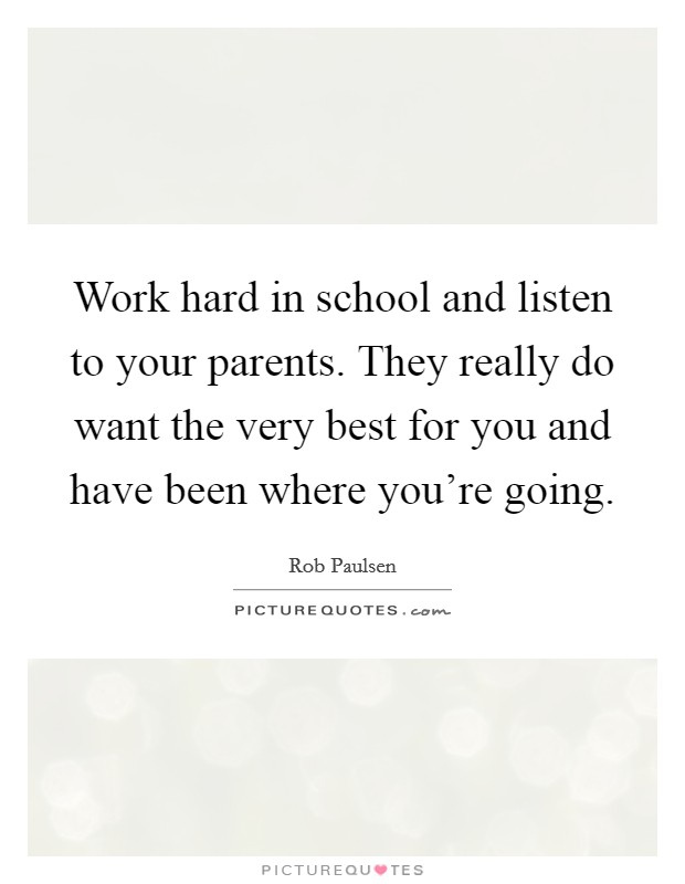 Work hard in school and listen to your parents. They really do want the very best for you and have been where you're going. Picture Quote #1