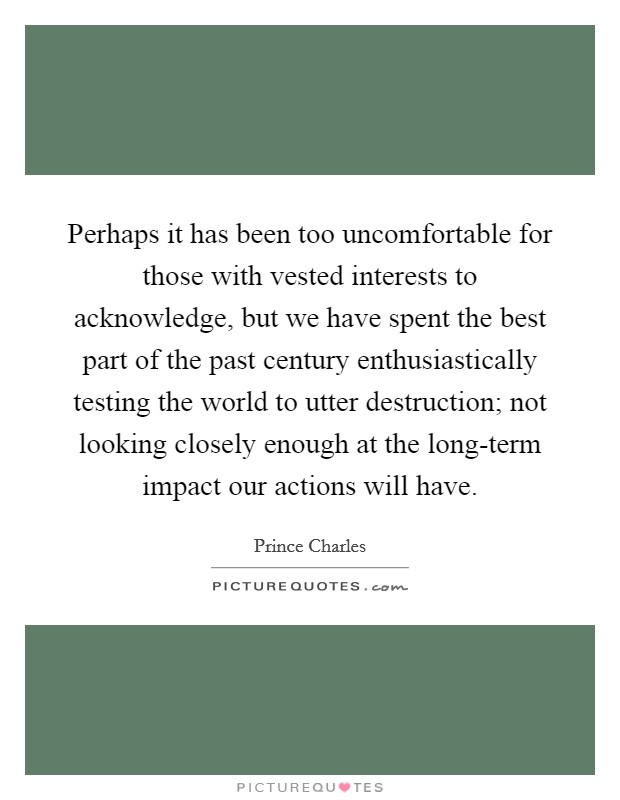 Perhaps it has been too uncomfortable for those with vested interests to acknowledge, but we have spent the best part of the past century enthusiastically testing the world to utter destruction; not looking closely enough at the long-term impact our actions will have Picture Quote #1