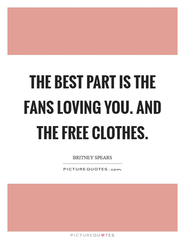 The best part is the fans loving you. And the free clothes. Picture Quote #1
