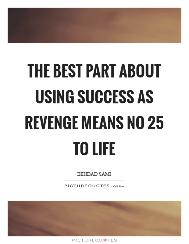 The best part about using success as revenge means no 25 to life Picture Quote #1