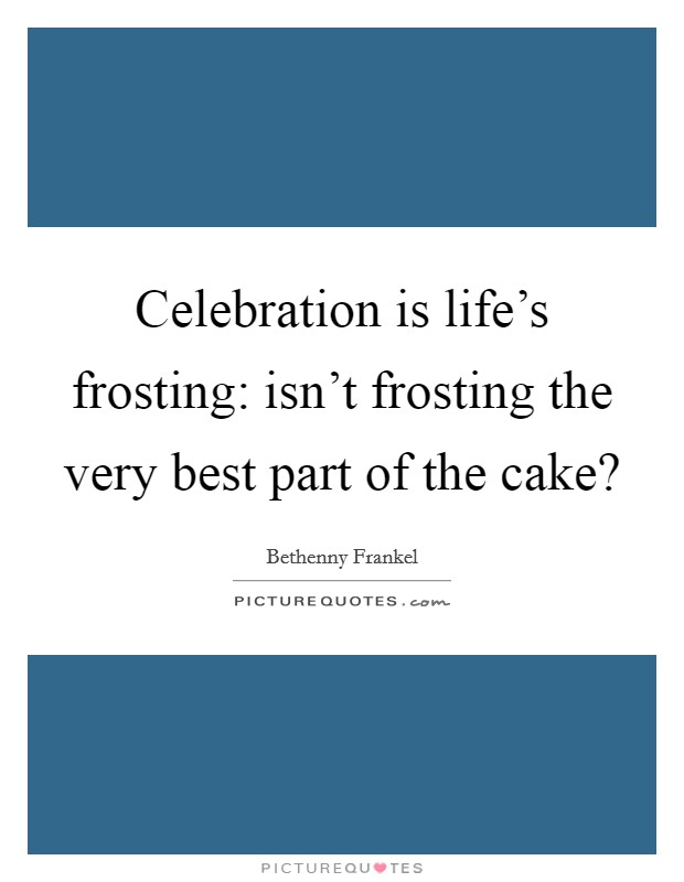 Celebration is life's frosting: isn't frosting the very best part of the cake? Picture Quote #1