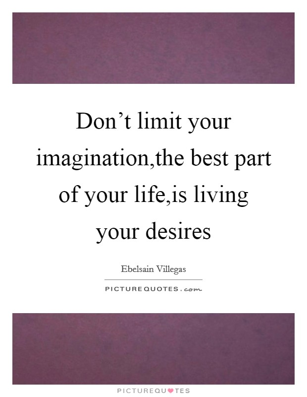 Don't limit your imagination,the best part of your life,is living your desires Picture Quote #1