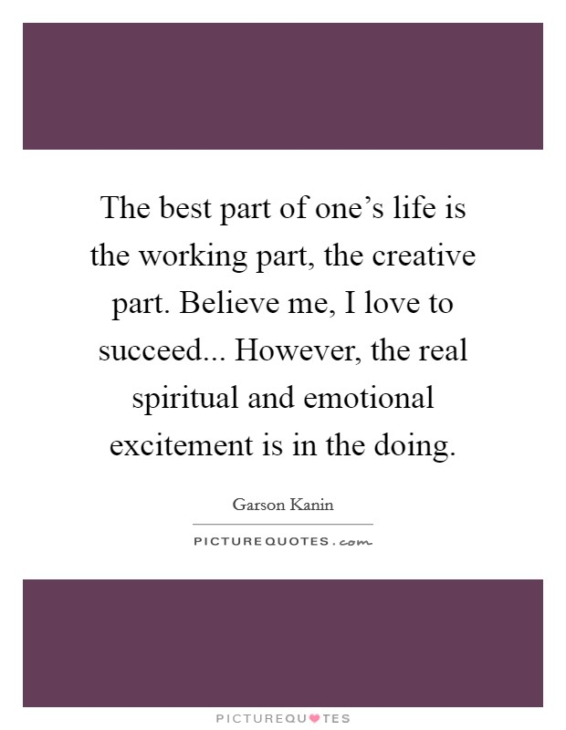 The best part of one's life is the working part, the creative part. Believe me, I love to succeed... However, the real spiritual and emotional excitement is in the doing Picture Quote #1