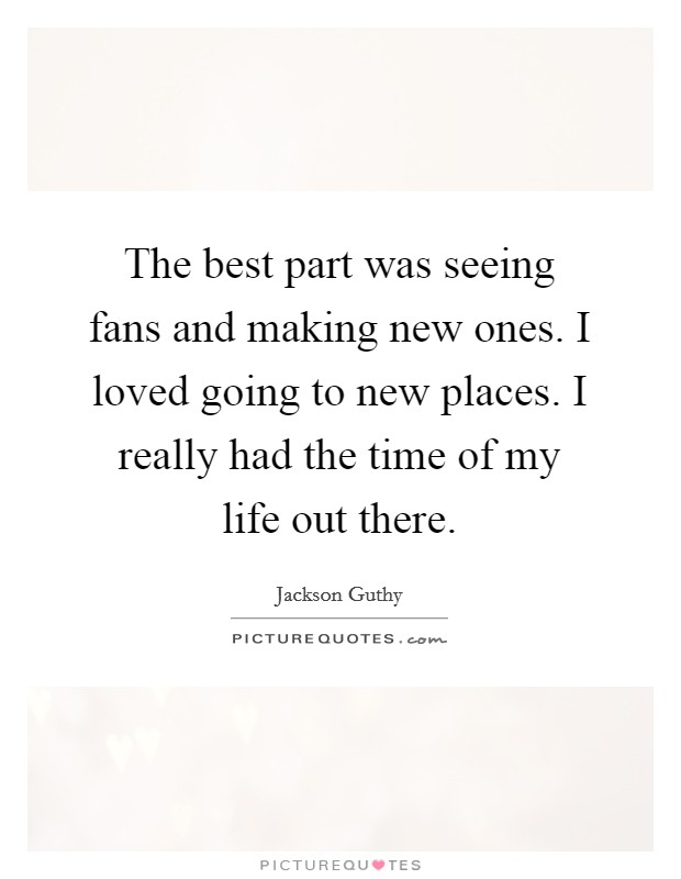 The best part was seeing fans and making new ones. I loved going to new places. I really had the time of my life out there Picture Quote #1