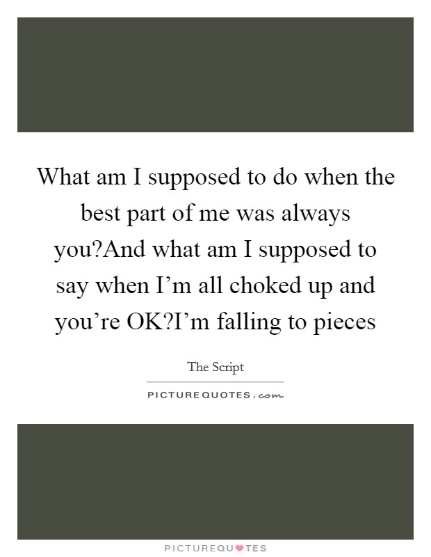 What am I supposed to do when the best part of me was always you?And what am I supposed to say when I'm all choked up and you're OK?I'm falling to pieces Picture Quote #1