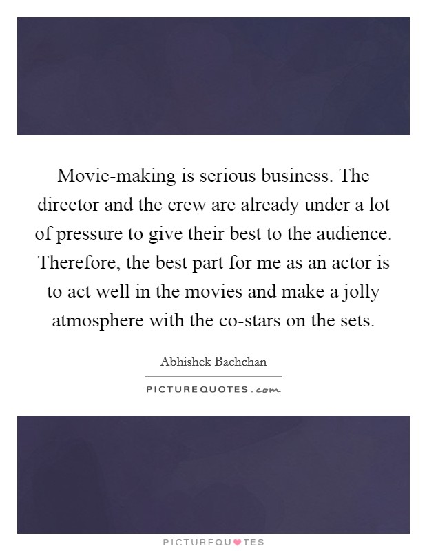Movie-making is serious business. The director and the crew are already under a lot of pressure to give their best to the audience. Therefore, the best part for me as an actor is to act well in the movies and make a jolly atmosphere with the co-stars on the sets Picture Quote #1