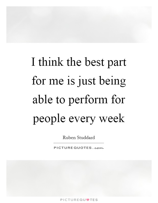 I think the best part for me is just being able to perform for people every week Picture Quote #1