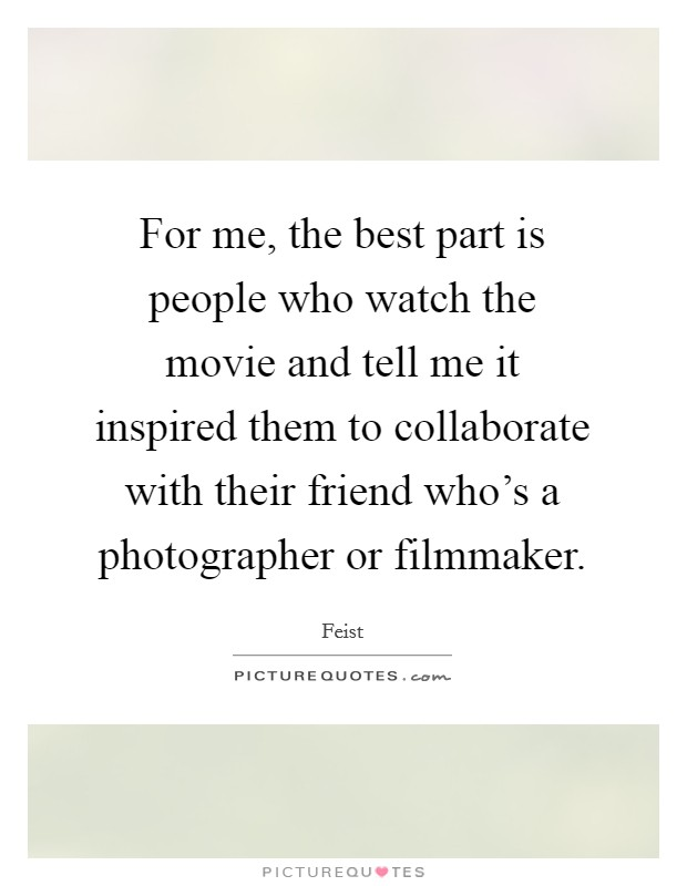 For me, the best part is people who watch the movie and tell me it inspired them to collaborate with their friend who's a photographer or filmmaker Picture Quote #1