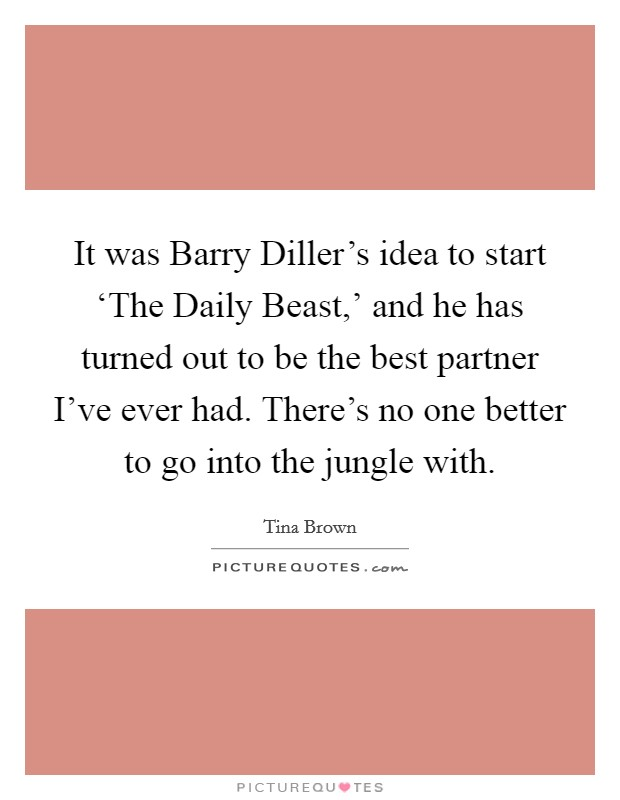 It was Barry Diller's idea to start 'The Daily Beast,' and he has turned out to be the best partner I've ever had. There's no one better to go into the jungle with Picture Quote #1