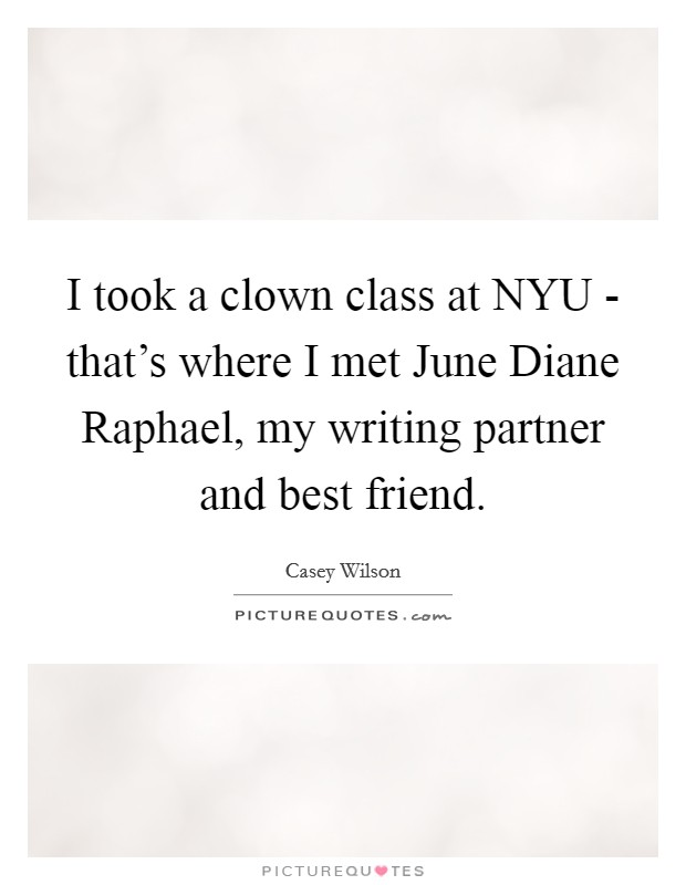 I took a clown class at NYU - that's where I met June Diane Raphael, my writing partner and best friend Picture Quote #1