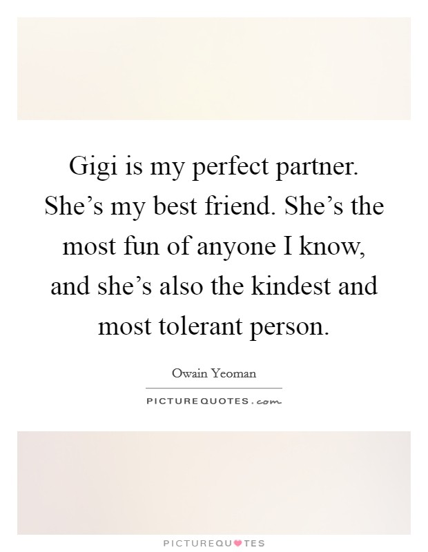 Gigi Is My Perfect Partner. Sheu0027s My Best Friend. Sheu0027s The Most Fun Of  Anyone I Know, And Sheu0027s Also The Kindest And Most Tolerant Person.